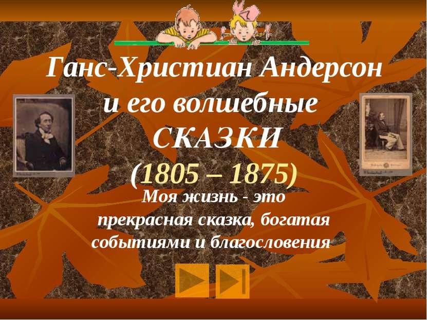 Ганс-Христиан Андерсон и его волшебные СКАЗКИ (1805 – 1875) Моя жизнь - это п...
