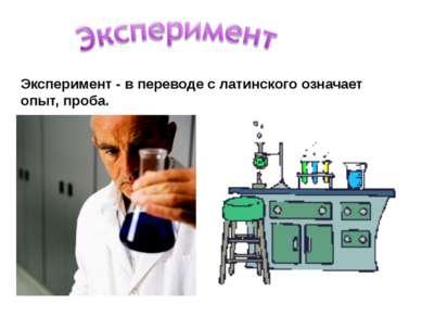 Эксперимент - в переводе с латинского означает опыт, проба.