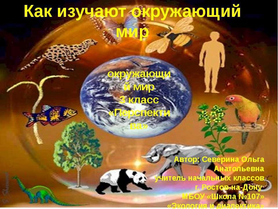 Как изучают окружающий мир окружающий мир 3 класс «Перспектива» Автор: Севери...