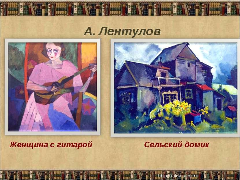 Женщина с гитарой А. Лентулов Сельский домик