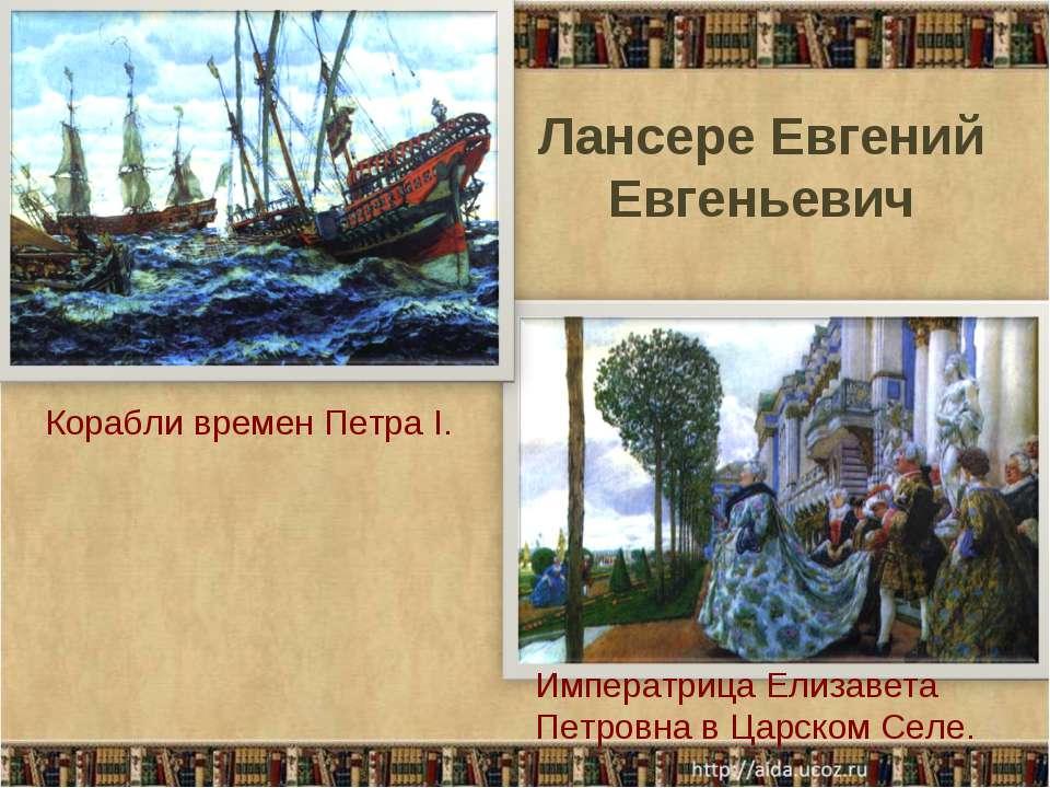 Императрица Елизавета Петровна в Царском Селе. Корабли времен Петра I. Лансер...