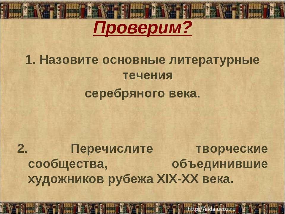 Проверим? 1. Назовите основные литературные течения серебряного века. 2. Пере...