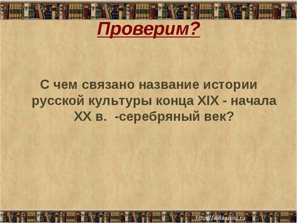 Проверим? С чем связано название истории русской культуры конца XIX - начала ...