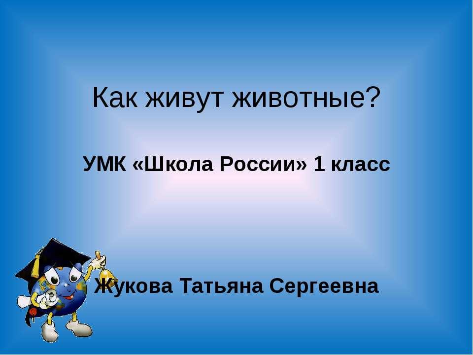 Как живут животные? УМК «Школа России» 1 класс Жукова Татьяна Сергеевна