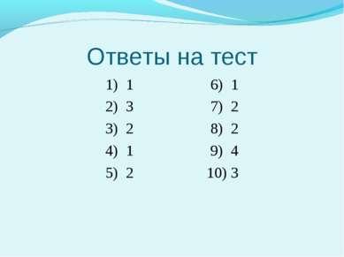 Ответы на тест 1) 1 6) 1 2) 3 7) 2 3) 2 8) 2 4) 1 9) 4 5) 2 10) 3