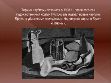 Термин «кубизм» появился в 1908 г., после того как художественный критик Луи ...