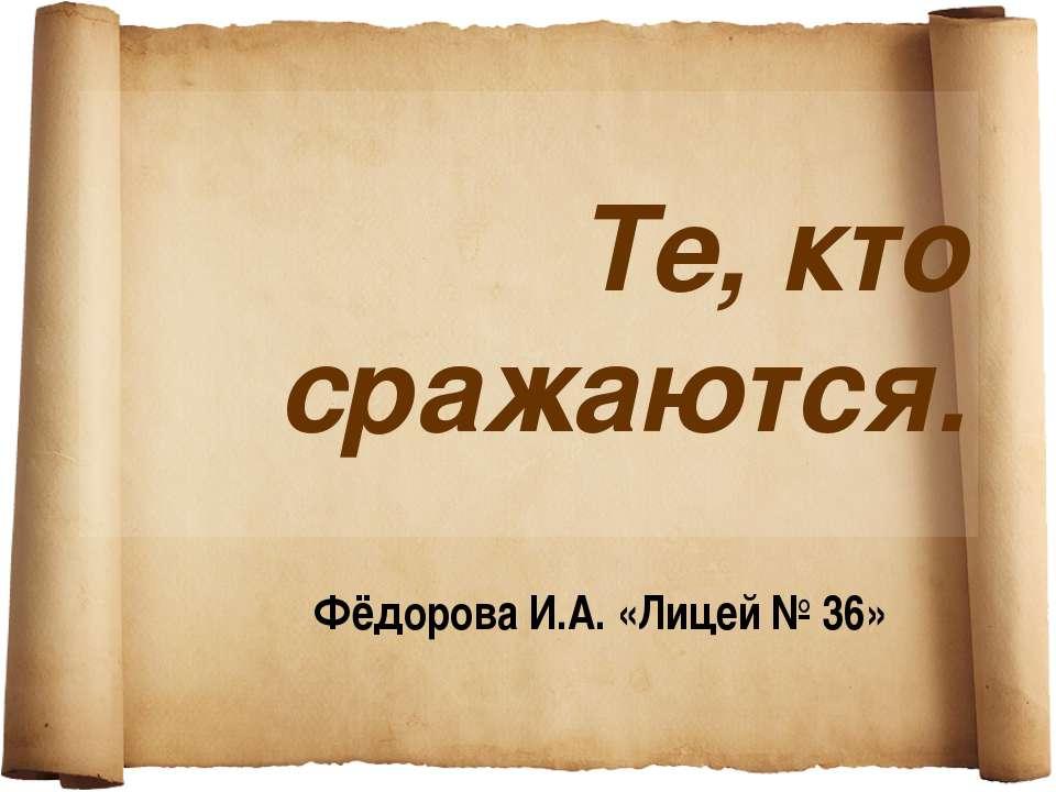 Те, кто сражаются. Фёдорова И.А. «Лицей № 36»