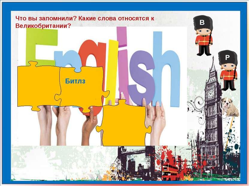 Что вы запомнили? Какие слова относятся к Великобритании? Битлз В Р