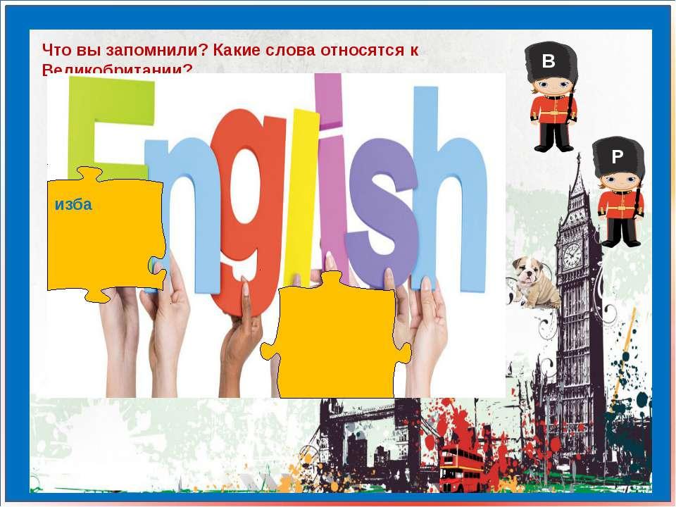 Что вы запомнили? Какие слова относятся к Великобритании? изба В Р
