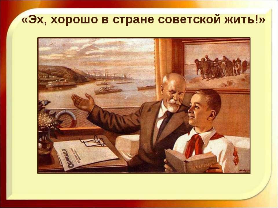«Эх, хорошо в стране советской жить!»