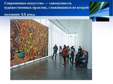 Современное искусство— совокупность художественных практик, сложившихся во в...