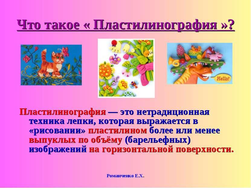 Романченко Е.Х. Что такое « Пластилинография »? Пластилинография — это нетрад...