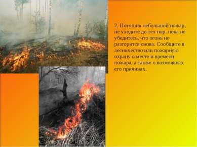 2. Потушив небольшой пожар, не уходите до тех пор, пока не убедитесь, что ого...