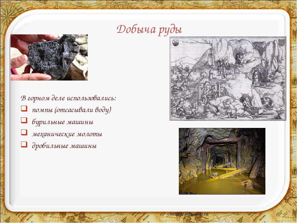 Добыча руды В горном деле использовались: помпы (отсасывали воду) бурильные м...