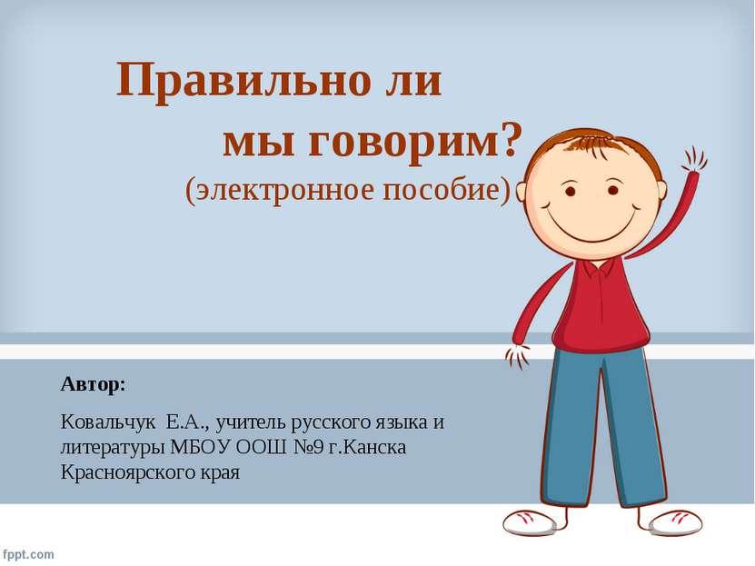 Правильно ли мы говорим? (электронное пособие) Автор: Ковальчук Е.А., учитель...