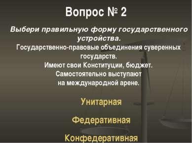 Вопрос № 2 Выбери правильную форму государственного устройства. Государственн...