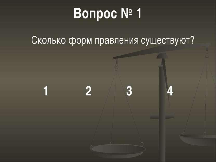Вопрос № 1 Сколько форм правления существуют? 1 2 3 4