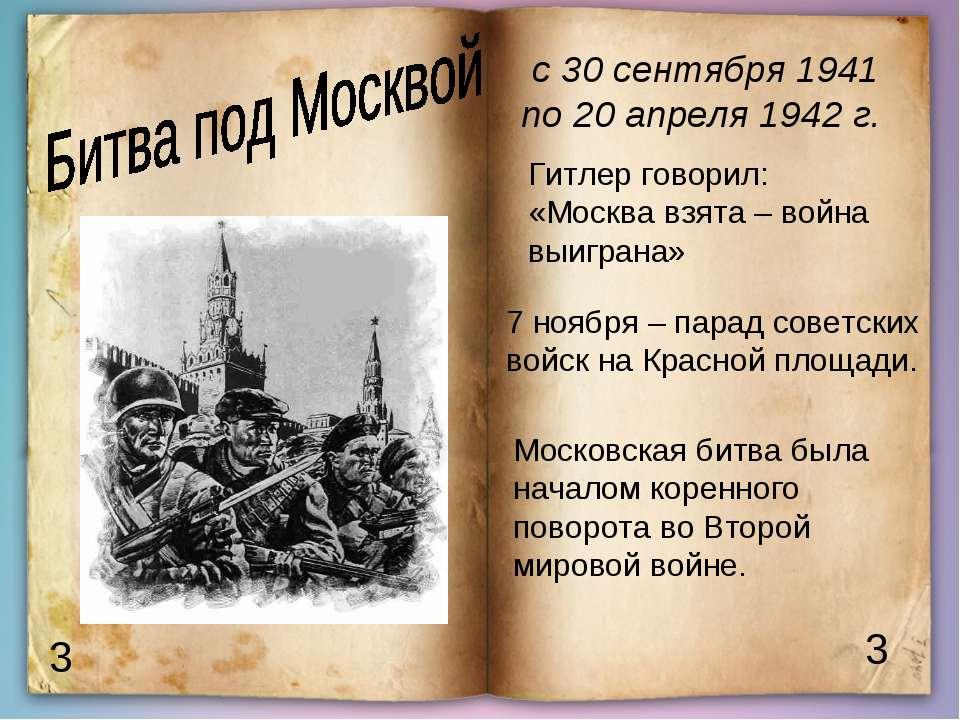 3 3 с 30 сентября 1941 по 20 апреля 1942 г. Гитлер говорил: «Москва взята – в...