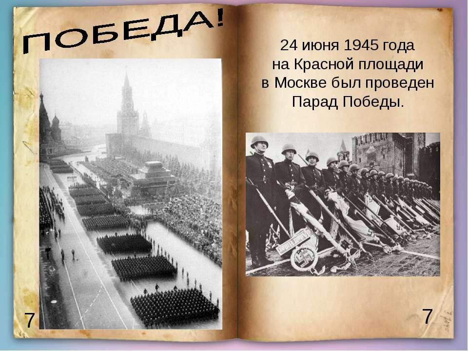 7 7 24 июня 1945 года на Красной площади в Москве был проведен Парад Победы.