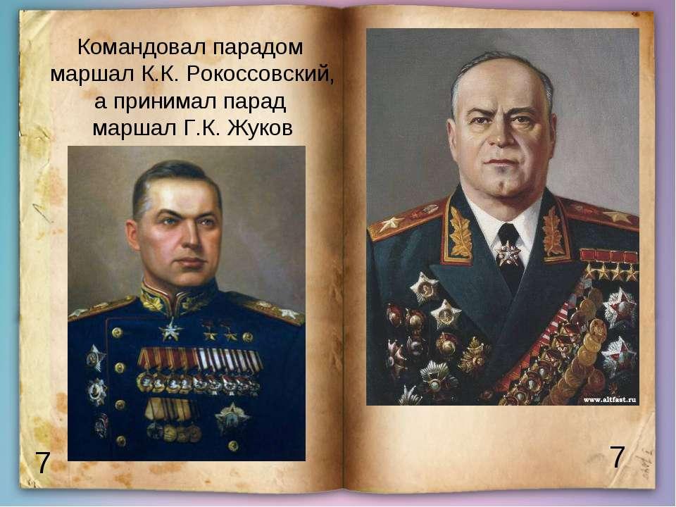 7 7 Командовал парадом маршал К.К. Рокоссовский, а принимал парад маршал Г.К....