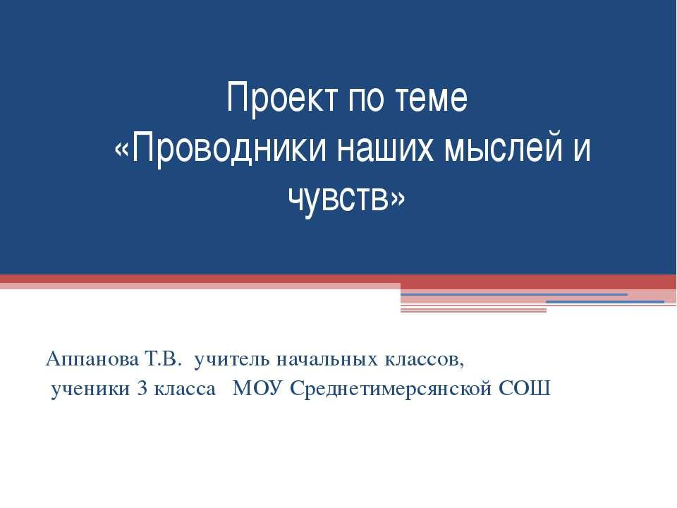 Проект по теме «Проводники наших мыслей и чувств» Аппанова Т.В. учитель начал...