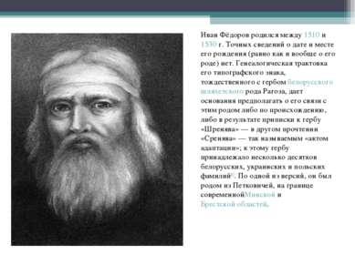 Иван Фёдоров родился между1510и1530г. Точных сведений о дате и месте его ...