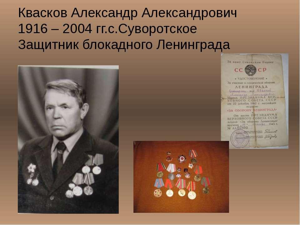 Квасков Александр Александрович 1916 – 2004 гг.с.Суворотское Защитник блокадн...