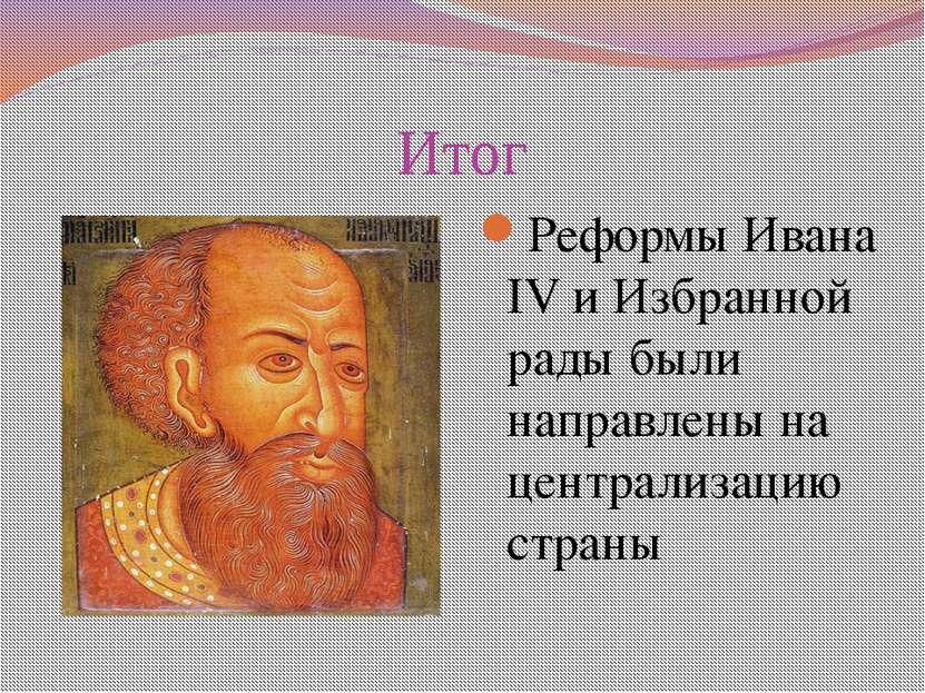 Итог Реформы Ивана IV и Избранной рады были направлены на централизацию страны