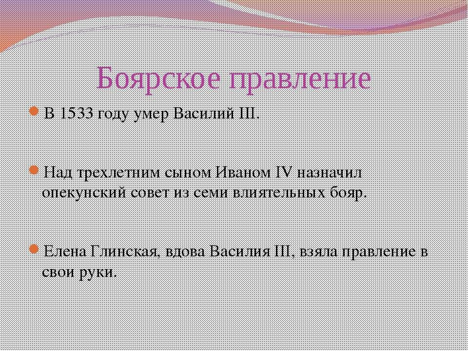 Боярское правление В 1533 году умер Василий III. Над трехлетним сыном Иваном ...