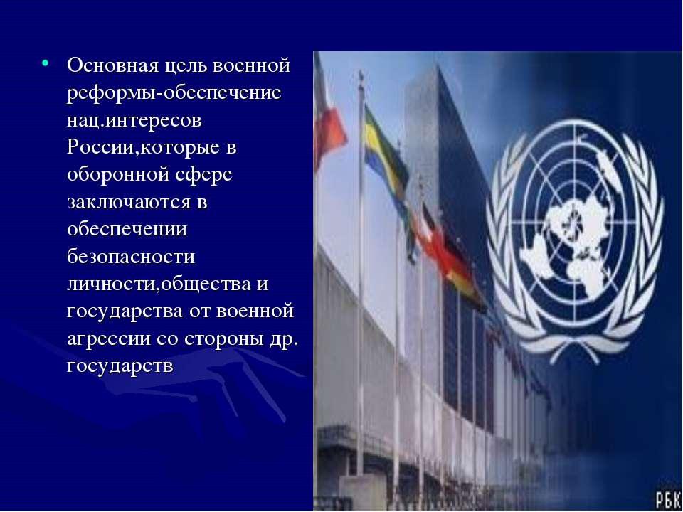 Основная цель военной реформы-обеспечение нац.интересов России,которые в обор...