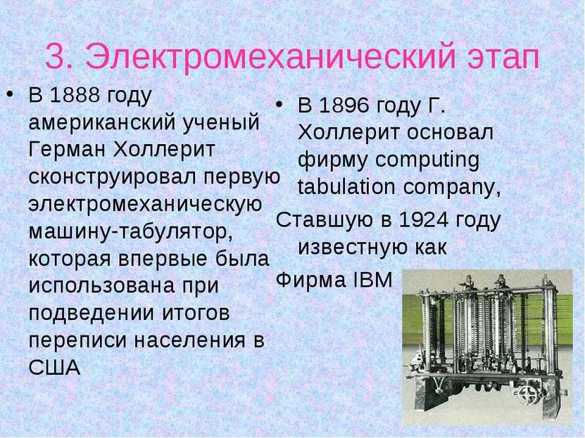 3. Электромеханический этап В 1888 году американский ученый Герман Холлерит с...