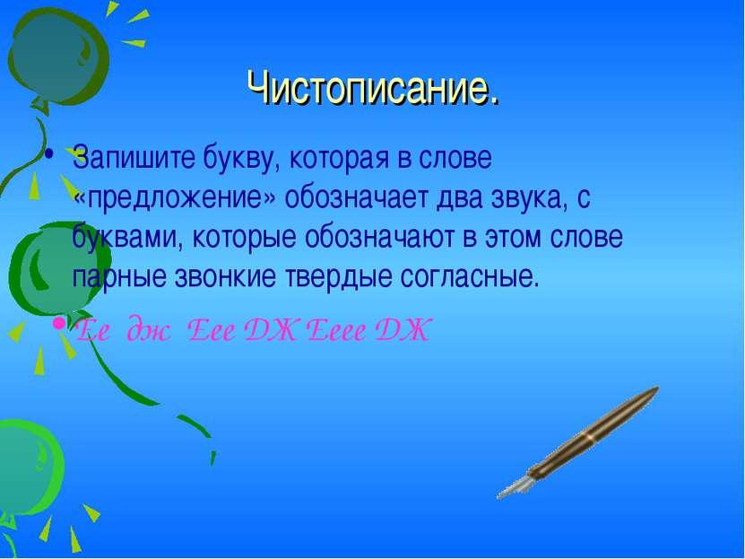 Чистописание. Запишите букву, которая в слове «предложение» обозначает два зв...