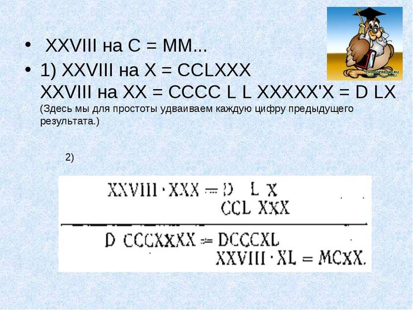 XXVIII на С = ММ... 1) XXVIII на X = ССLХХХ XXVIII на XX = СССС L L ХХХХХ'Х =...