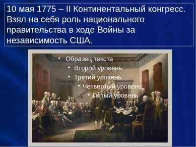 10 мая 1775 – II Континентальный конгресс. Взял на себя роль национального пр...