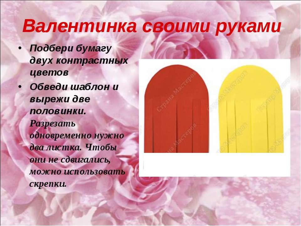 Валентинка своими руками Подбери бумагу двух контрастных цветов Обведи шаблон...
