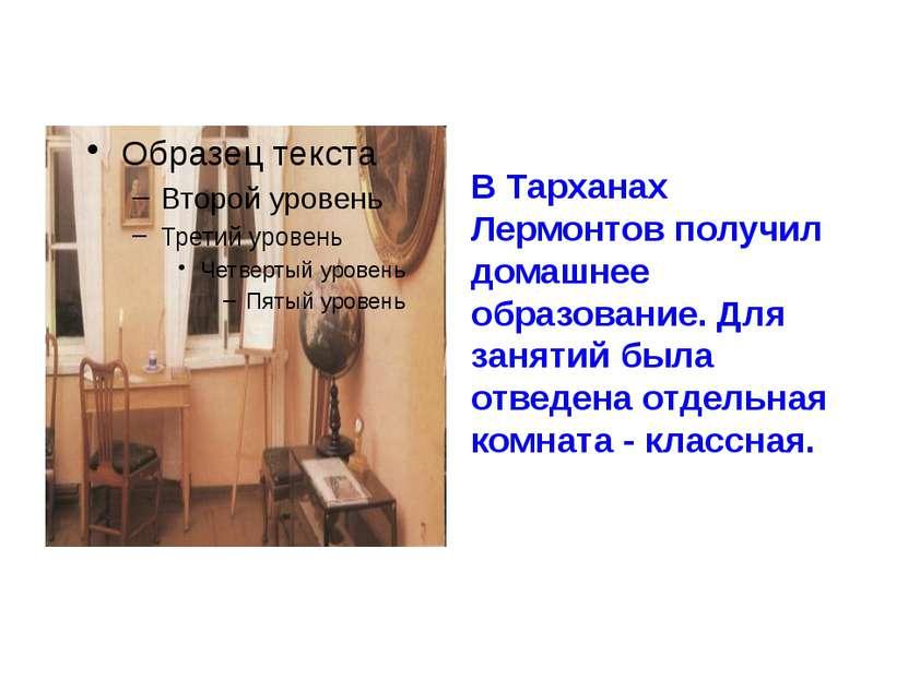 В Тарханах Лермонтов получил домашнее образование. Для занятий была отведена ...