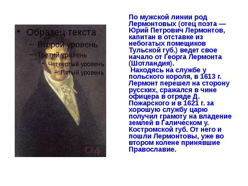 По мужской линии род Лермонтовых (отец поэта — Юрий Петрович Лермонтов, капит...