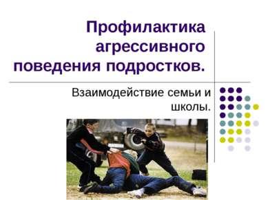 Профилактика агрессивного поведения подростков. Взаимодействие семьи и школы.