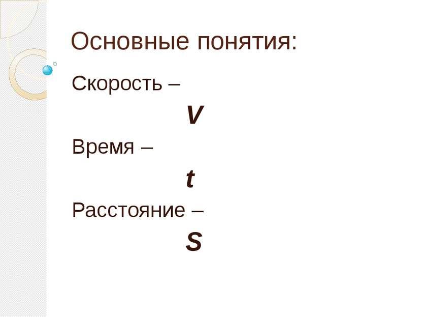 Основные понятия: Скорость – V Время – t Расстояние – S
