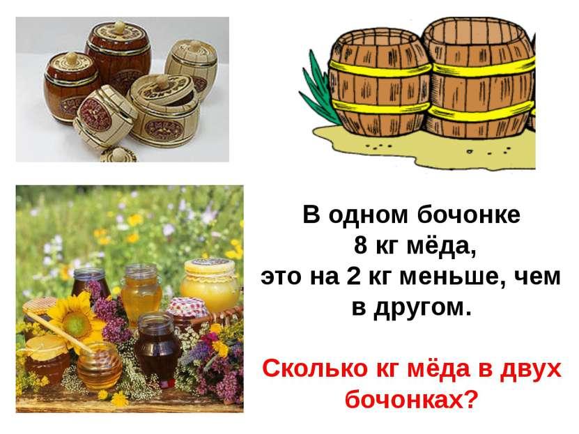 В одном бочонке 8 кг мёда, это на 2 кг меньше, чем в другом. Сколько кг мёда ...