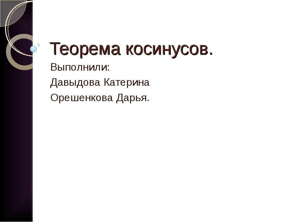 Теорема косинусов. Выполнили: Давыдова Катерина Орешенкова Дарья.