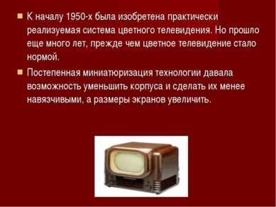 К началу 1950-х была изобретена практически реализуемая система цветного теле...