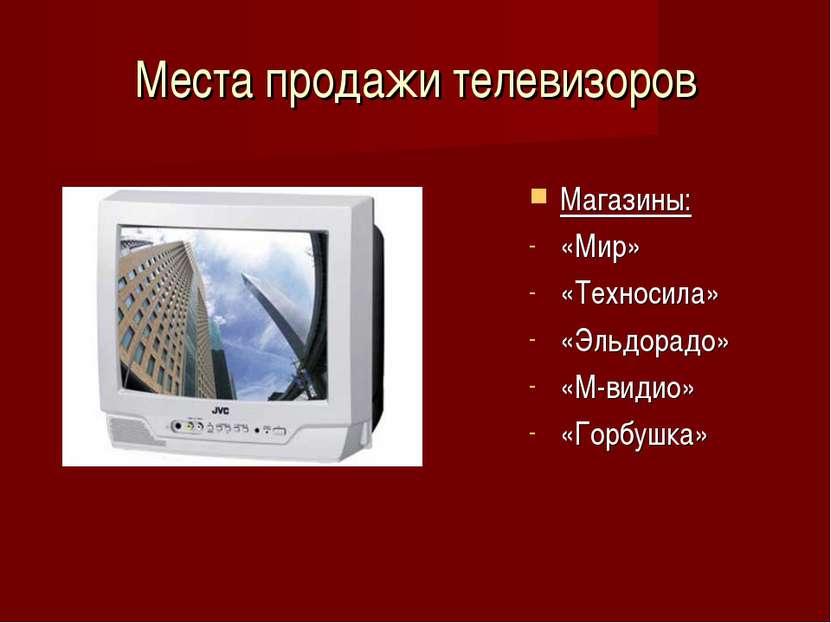 Места продажи телевизоров Магазины: «Мир» «Техносила» «Эльдорадо» «М-видио» «...