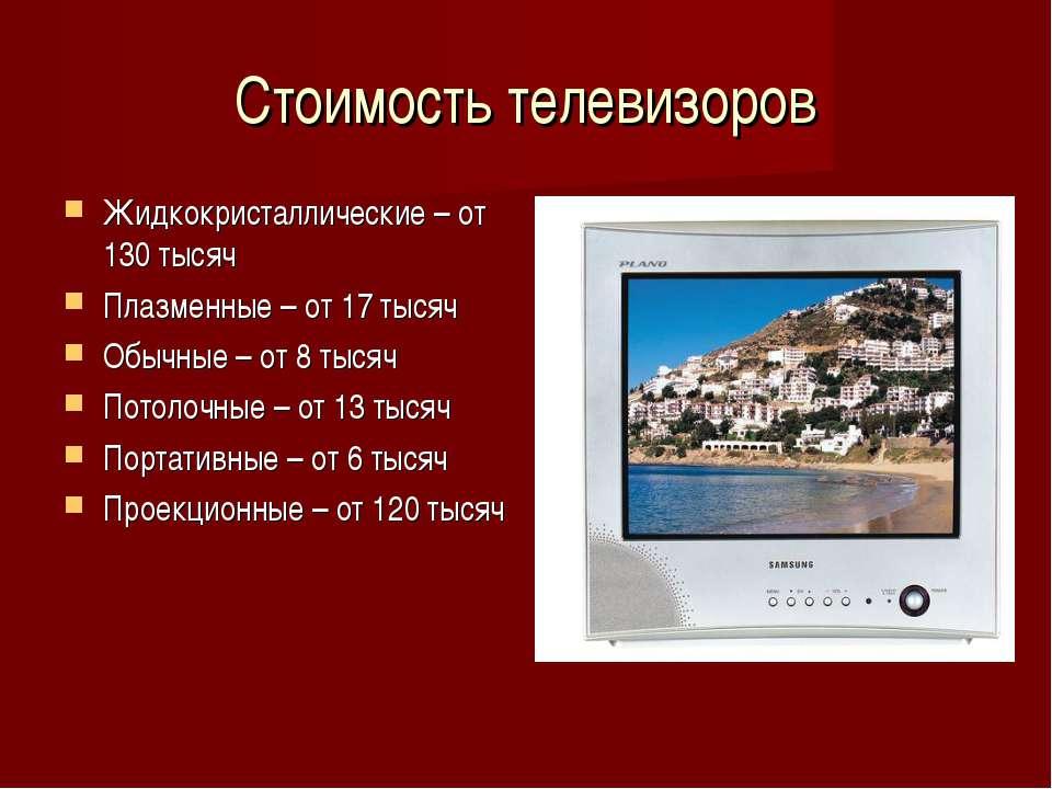 Стоимость телевизоров Жидкокристаллические – от 130 тысяч Плазменные – от 17 ...