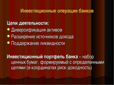 Инвестиционные операции банков Цели деятельности: Диверсификация активов Расш...