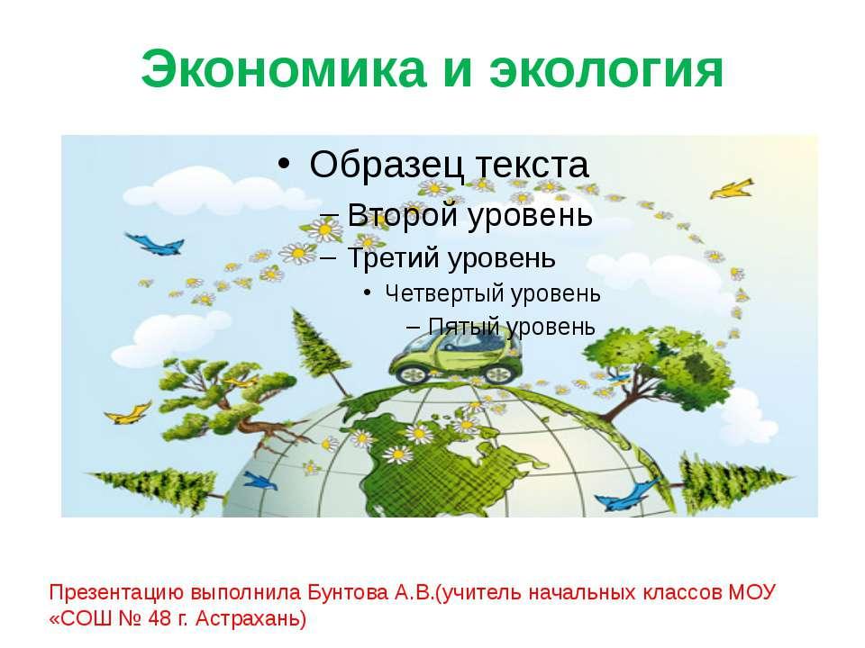 Экономика и экология Презентацию выполнила Бунтова А.В.(учитель начальных кла...
