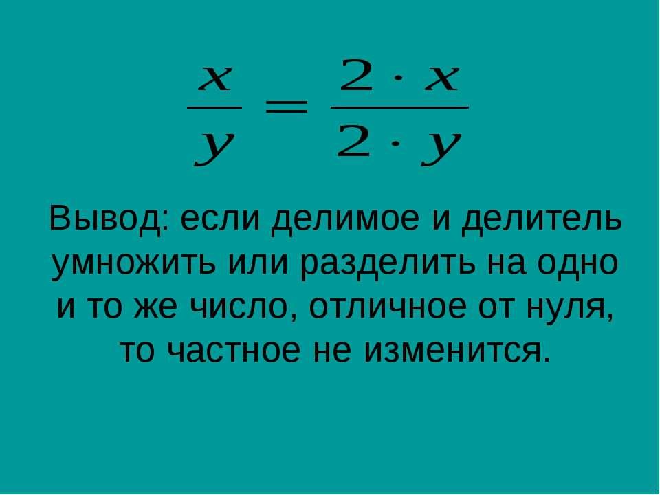 Вывод: если делимое и делитель умножить или разделить на одно и то же число, ...