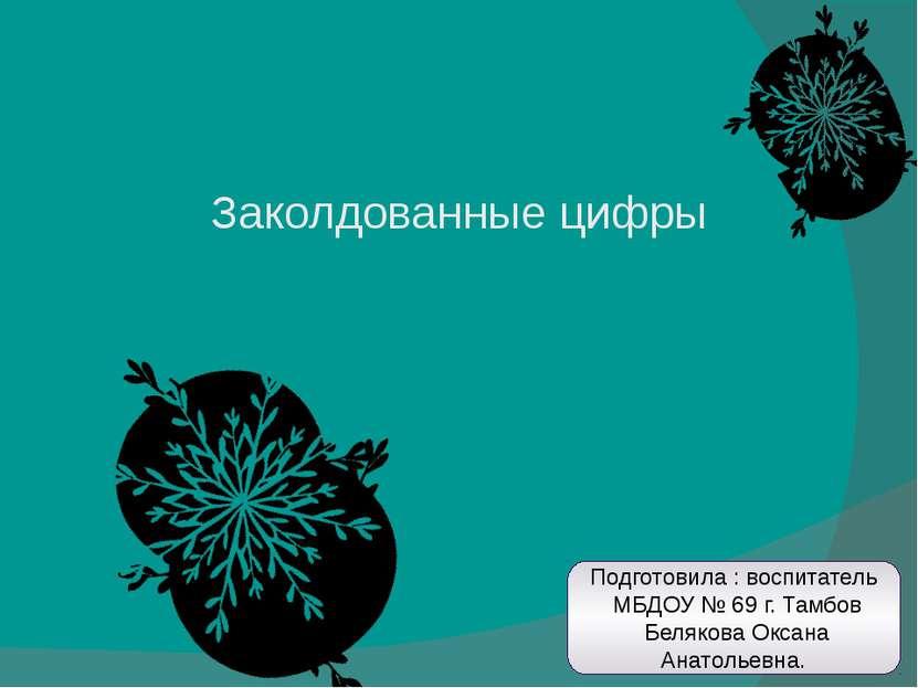 Заколдованные цифры Подготовила : воспитатель МБДОУ № 69 г. Тамбов Белякова О...
