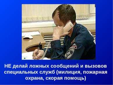 НЕ делай ложных сообщений и вызовов специальных служб (милиция, пожарная охра...