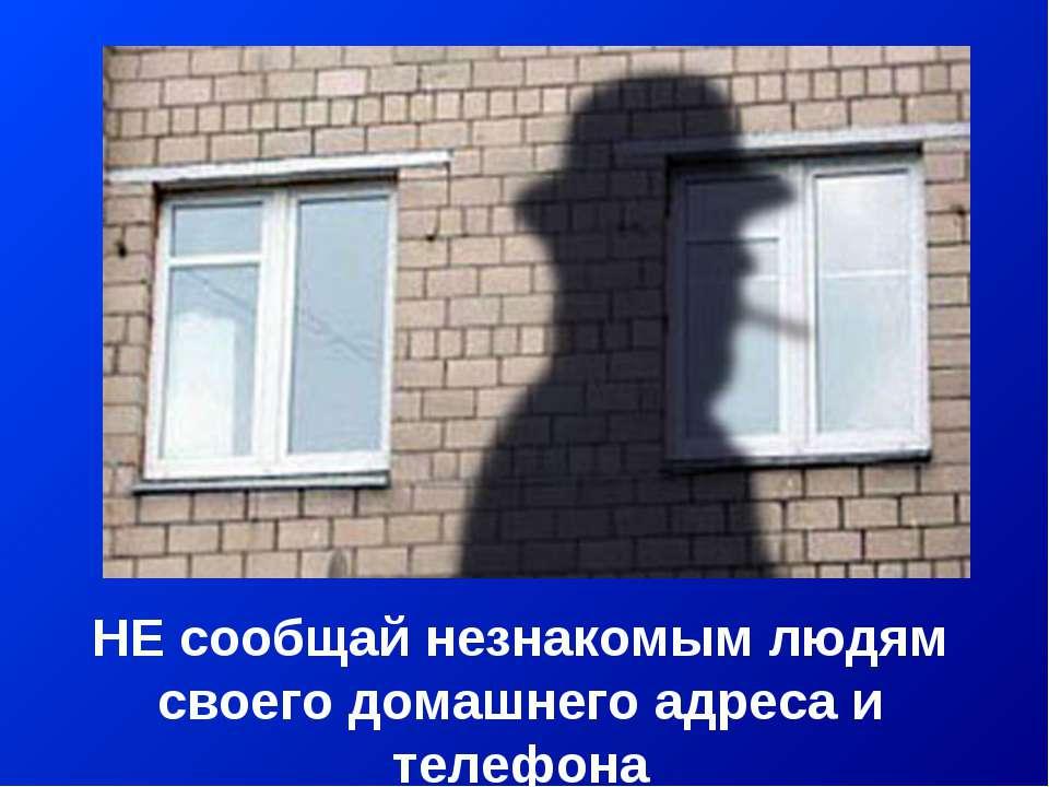 НЕ сообщай незнакомым людям своего домашнего адреса и телефона